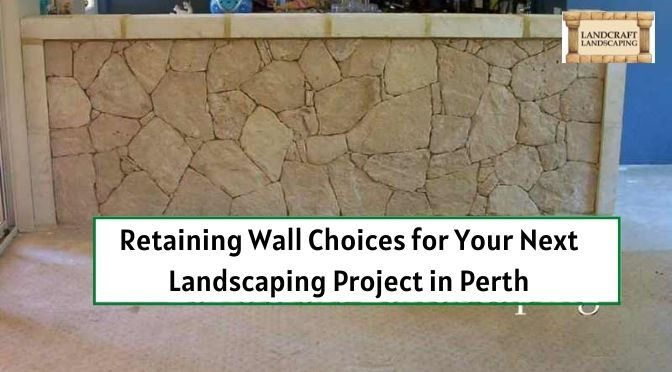 Retaining Wall Choices for Your Next Landscaping Project in Perth