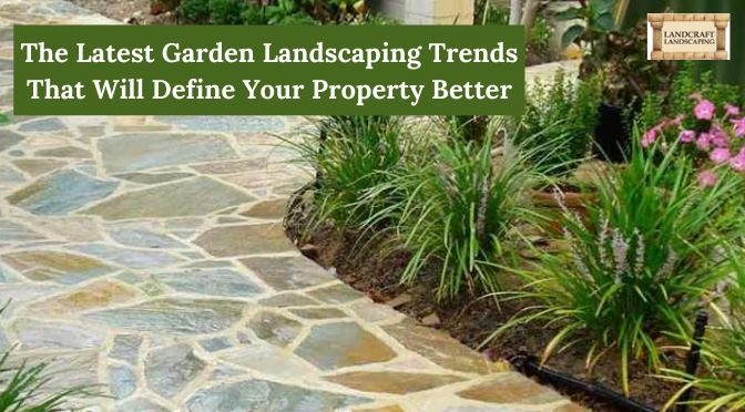 The Latest Garden Landscaping Trends That Will Define Your Property Better